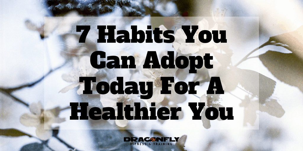 7 Habits You Can Adopt Today For A Healthier You